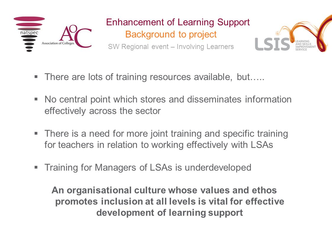 SW Regional event – Involving Learners Enhancement of Learning Support Background to project Phase 2 –September 2010- March 2011  Programme of development activities based on the recommendations from the initial research  Natspec and AoC joint delivery partners  Nine regional partnerships, involving eighteen lead colleges – SW Weston College and National Star College  Additional partnerships with JISC Techdis, NAPTA and Lifelong Learning UK to support the project.