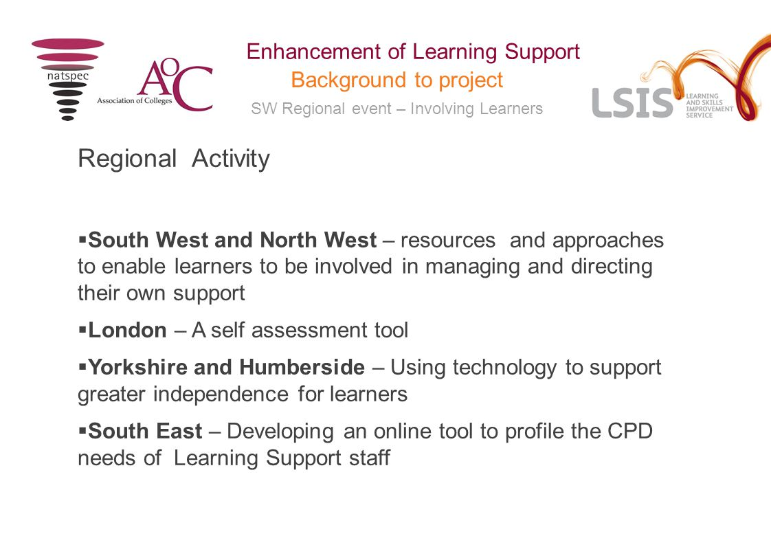 SW Regional event – Involving Learners Enhancement of Learning Support Background to project Regional Activity  South West and North West – resources and approaches to enable learners to be involved in managing and directing their own support  London – A self assessment tool  Yorkshire and Humberside – Using technology to support greater independence for learners  South East – Developing an online tool to profile the CPD needs of Learning Support staff