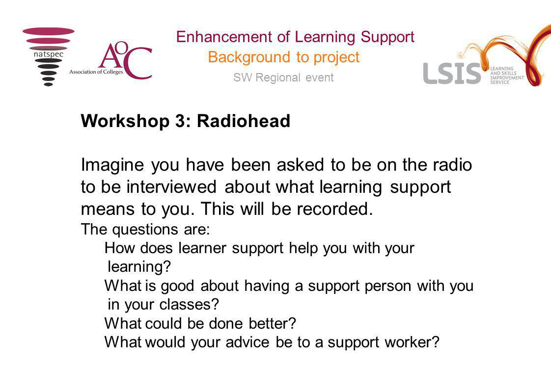 SW Regional event Enhancement of Learning Support Background to project Workshop 3: Radiohead Imagine you have been asked to be on the radio to be interviewed about what learning support means to you.