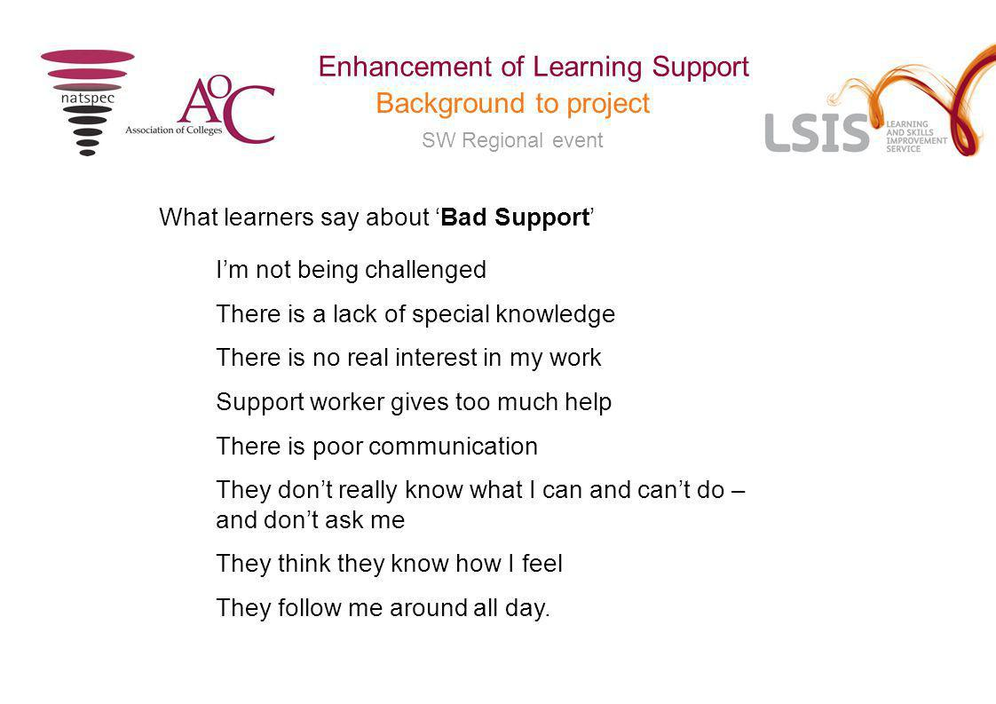 SW Regional event Enhancement of Learning Support Background to project What learners say about 'Bad Support' I'm not being challenged There is a lack of special knowledge There is no real interest in my work Support worker gives too much help There is poor communication They don't really know what I can and can't do – and don't ask me They think they know how I feel They follow me around all day.