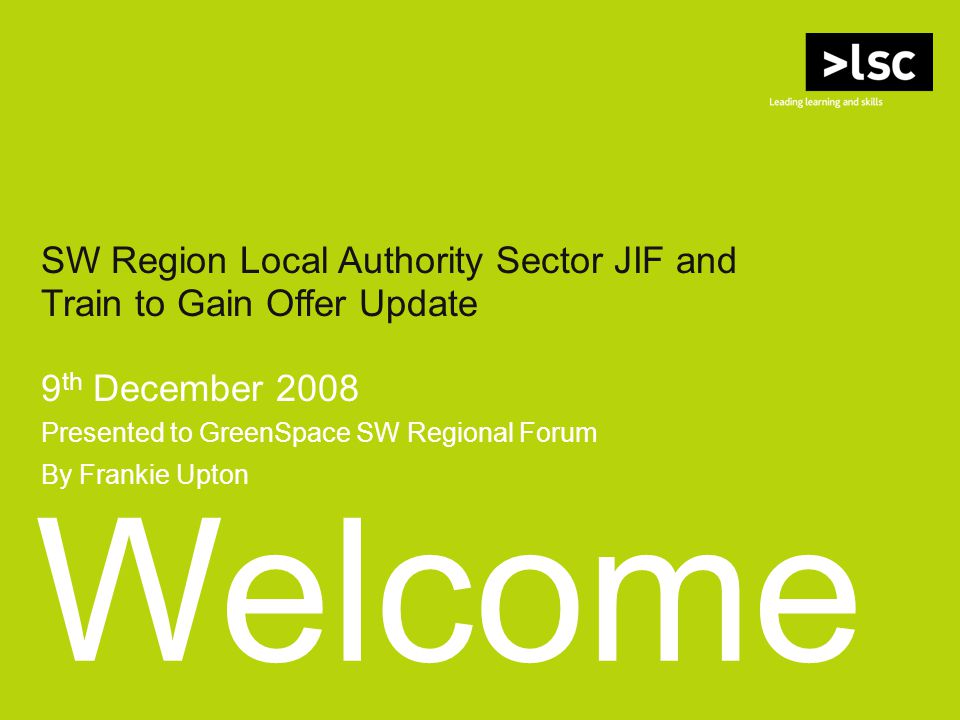 Welcome SW Region Local Authority Sector JIF and Train to Gain Offer Update 9 th December 2008 Presented to GreenSpace SW Regional Forum By Frankie Upton