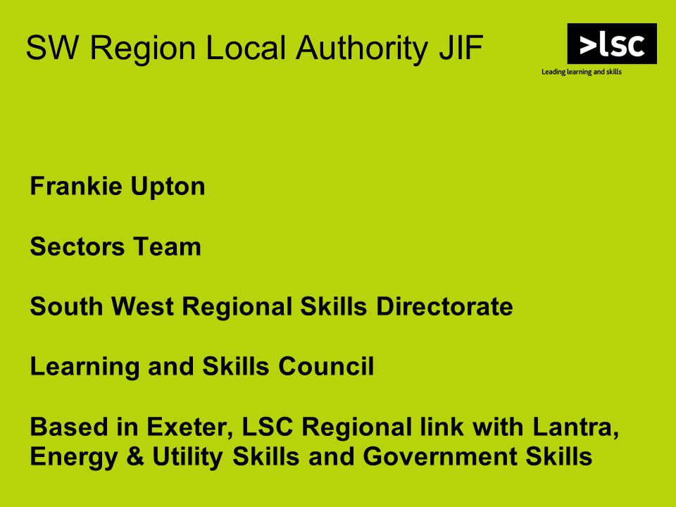 SW Region Local Authority JIF Frankie Upton Sectors Team South West Regional Skills Directorate Learning and Skills Council Based in Exeter, LSC Regional link with Lantra, Energy & Utility Skills and Government Skills