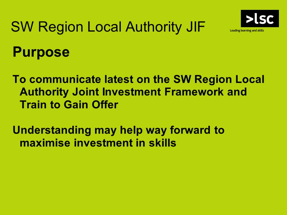 Purpose To communicate latest on the SW Region Local Authority Joint Investment Framework and Train to Gain Offer Understanding may help way forward to maximise investment in skills SW Region Local Authority JIF