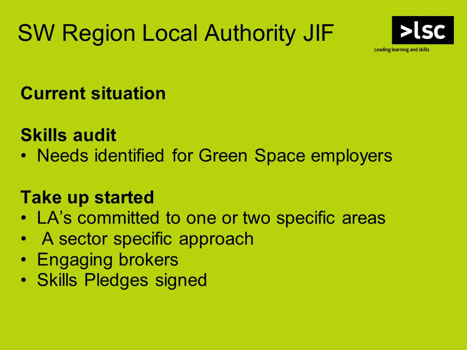 SW Region Local Authority JIF Current situation Skills audit Needs identified for Green Space employers Take up started LA's committed to one or two specific areas A sector specific approach Engaging brokers Skills Pledges signed