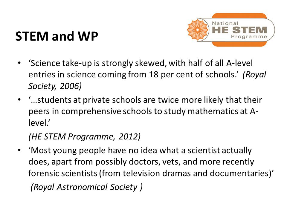 'Science take-up is strongly skewed, with half of all A-level entries in science coming from 18 per cent of schools.' (Royal Society, 2006) '…students at private schools are twice more likely that their peers in comprehensive schools to study mathematics at A- level.' (HE STEM Programme, 2012) 'Most young people have no idea what a scientist actually does, apart from possibly doctors, vets, and more recently forensic scientists (from television dramas and documentaries)' (Royal Astronomical Society ) STEM and WP