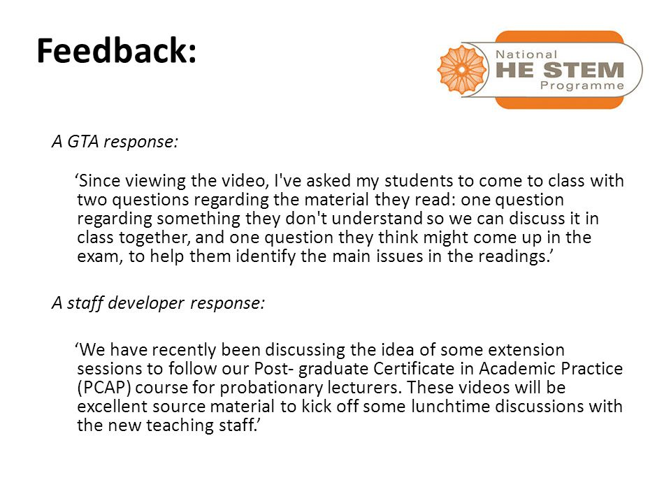 A GTA response: 'Since viewing the video, I ve asked my students to come to class with two questions regarding the material they read: one question regarding something they don t understand so we can discuss it in class together, and one question they think might come up in the exam, to help them identify the main issues in the readings.' A staff developer response: 'We have recently been discussing the idea of some extension sessions to follow our Post- graduate Certificate in Academic Practice (PCAP) course for probationary lecturers.