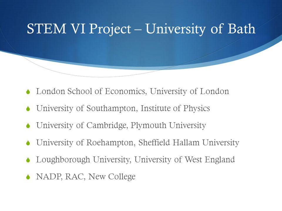 STEM VI Project – University of Bath  London School of Economics, University of London  University of Southampton, Institute of Physics  University of Cambridge, Plymouth University  University of Roehampton, Sheffield Hallam University  Loughborough University, University of West England  NADP, RAC, New College