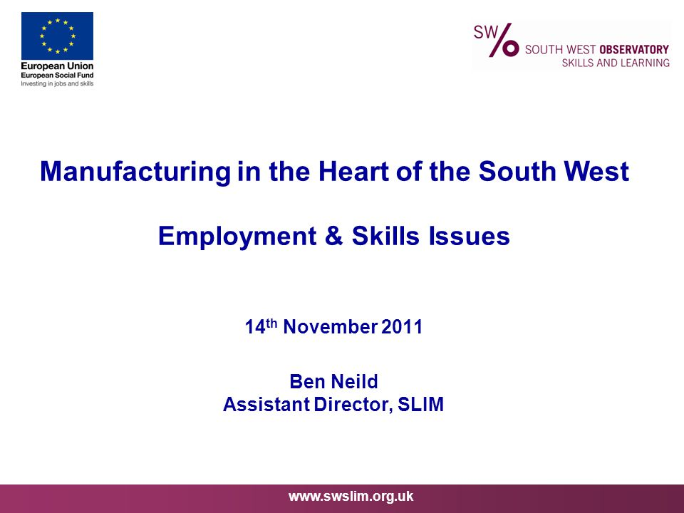 www.swslim.org.uk Manufacturing in the Heart of the South West Employment & Skills Issues 14 th November 2011 Ben Neild Assistant Director, SLIM