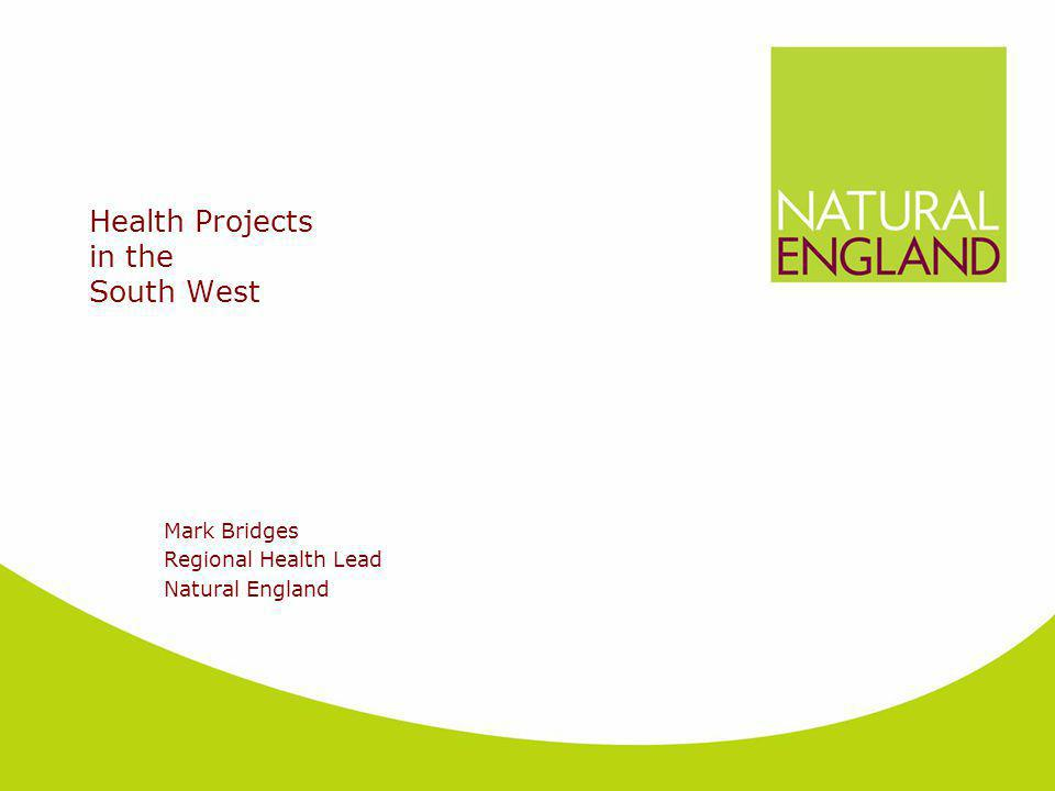 Health Projects in the South West Mark Bridges Regional Health Lead Natural England