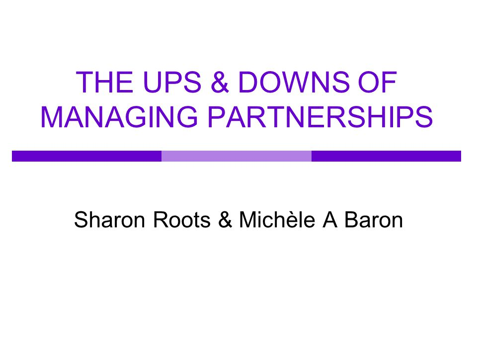 THE UPS & DOWNS OF MANAGING PARTNERSHIPS Sharon Roots & Michèle A Baron