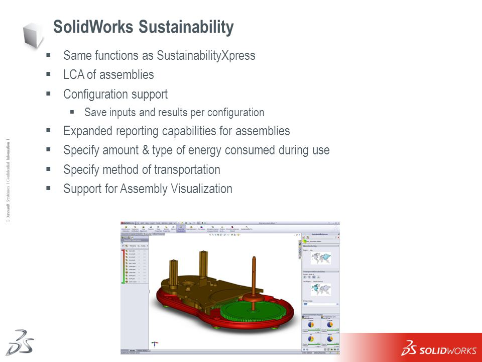 22 Ι © Dassault Systèmes Ι Confidential Information Ι SolidWorks Sustainability  Same functions as SustainabilityXpress  LCA of assemblies  Configuration support  Save inputs and results per configuration  Expanded reporting capabilities for assemblies  Specify amount & type of energy consumed during use  Specify method of transportation  Support for Assembly Visualization