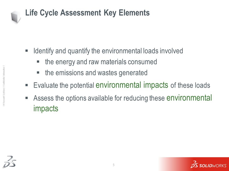 5 Ι © Dassault Systèmes Ι Confidential Information Ι Life Cycle Assessment Key Elements  Identify and quantify the environmental loads involved  the energy and raw materials consumed  the emissions and wastes generated  Evaluate the potential environmental impacts of these loads  Assess the options available for reducing these environmental impacts