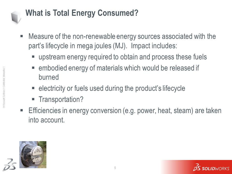8 Ι © Dassault Systèmes Ι Confidential Information Ι What is Total Energy Consumed?  Measure of the non-renewable energy sources associated with the
