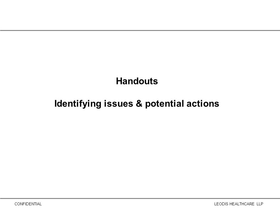CONFIDENTIALLEODIS HEALTHCARE LLP Handouts Identifying issues & potential actions