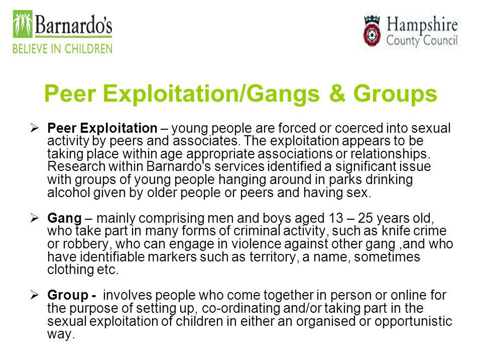 Peer Exploitation/Gangs & Groups  Peer Exploitation – young people are forced or coerced into sexual activity by peers and associates. The exploitati