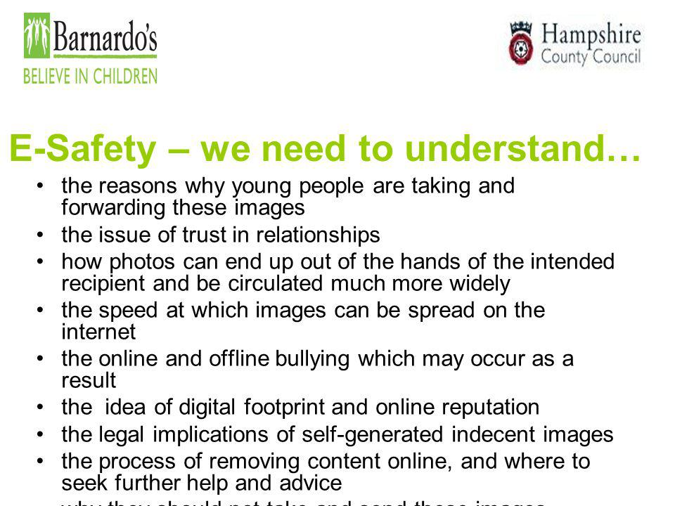 E-Safety – we need to understand… the reasons why young people are taking and forwarding these images the issue of trust in relationships how photos c