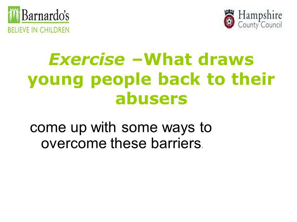Exercise –What draws young people back to their abusers come up with some ways to overcome these barriers.