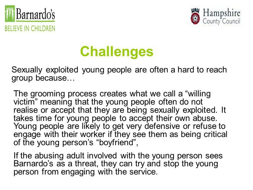 """Challenges Sexually exploited young people are often a hard to reach group because… The grooming process creates what we call a """"willing victim"""" meani"""