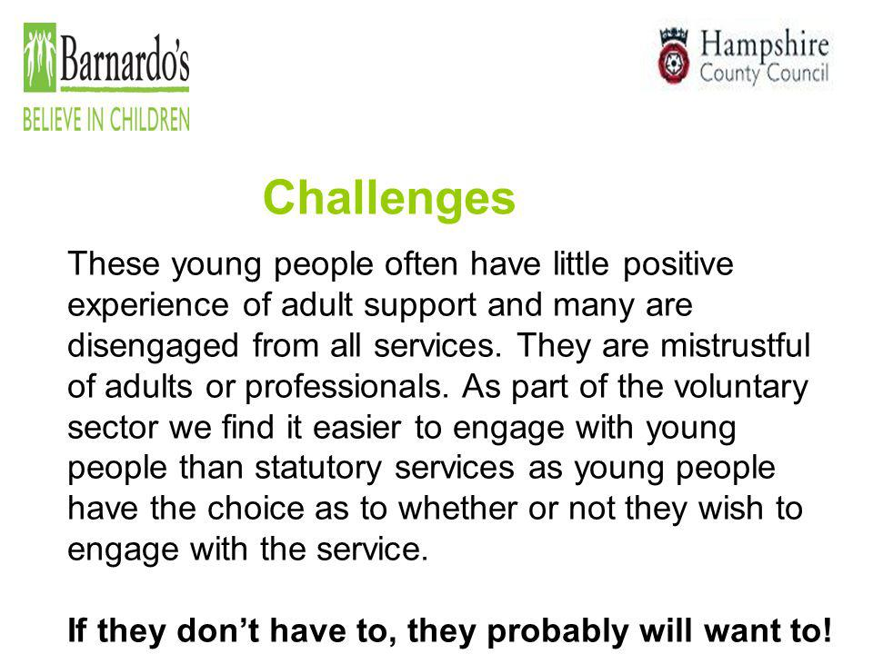Challenges These young people often have little positive experience of adult support and many are disengaged from all services. They are mistrustful o