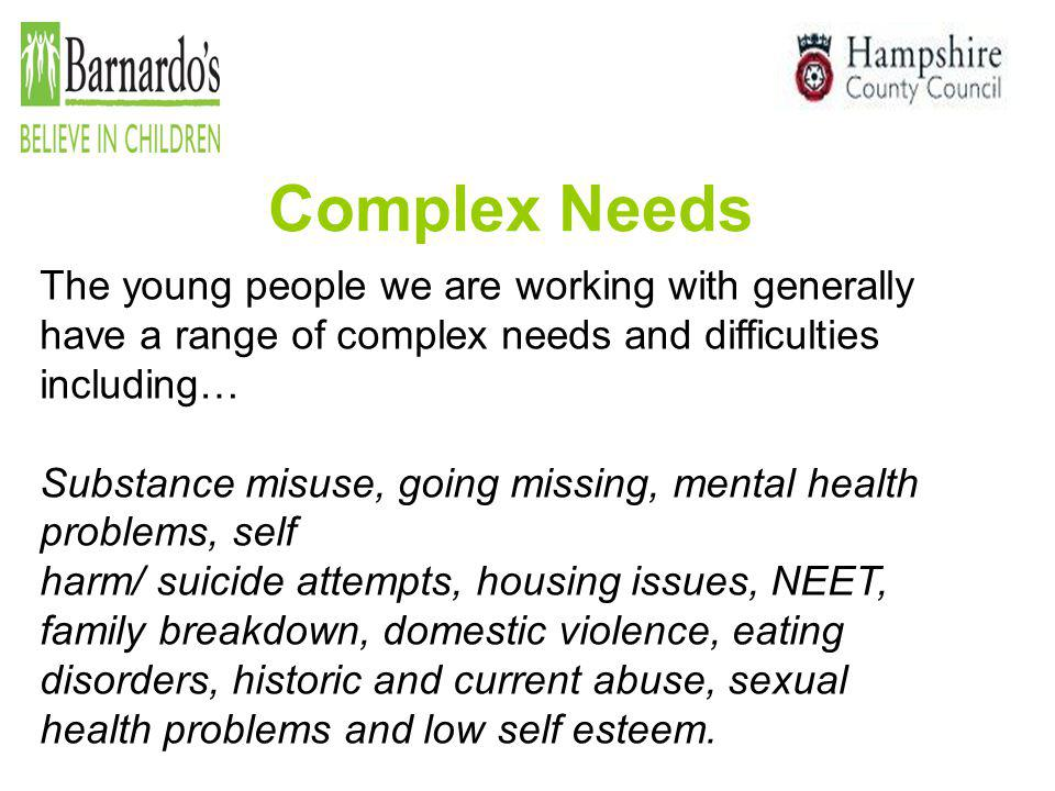 Complex Needs The young people we are working with generally have a range of complex needs and difficulties including… Substance misuse, going missing