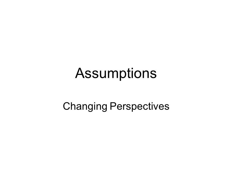 Assumptions Changing Perspectives