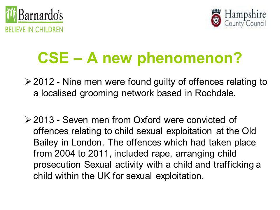 CSE – A new phenomenon?  2012 - Nine men were found guilty of offences relating to a localised grooming network based in Rochdale.  2013 - Seven men