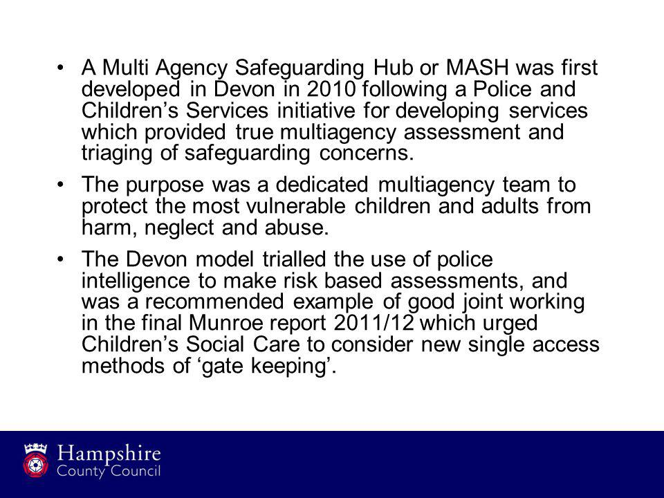 A Multi Agency Safeguarding Hub or MASH was first developed in Devon in 2010 following a Police and Children's Services initiative for developing serv