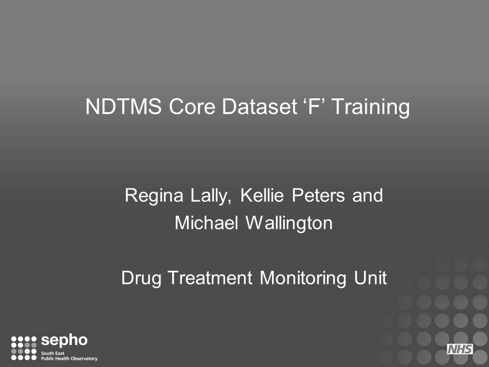 NDTMS Core Dataset 'F' Training Regina Lally, Kellie Peters and Michael Wallington Drug Treatment Monitoring Unit