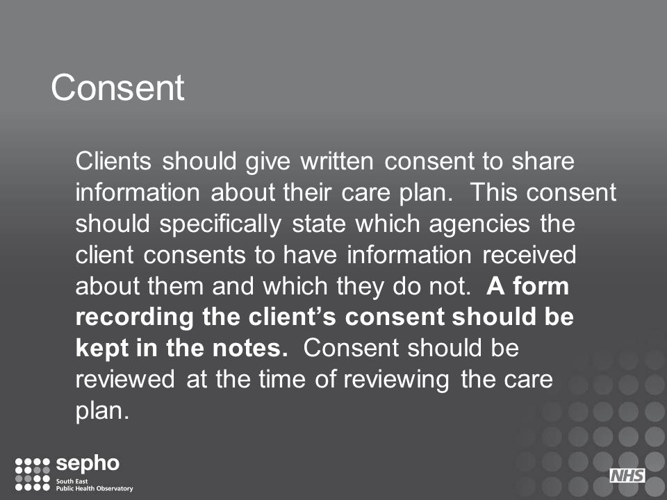 Consent Clients should give written consent to share information about their care plan. This consent should specifically state which agencies the clie