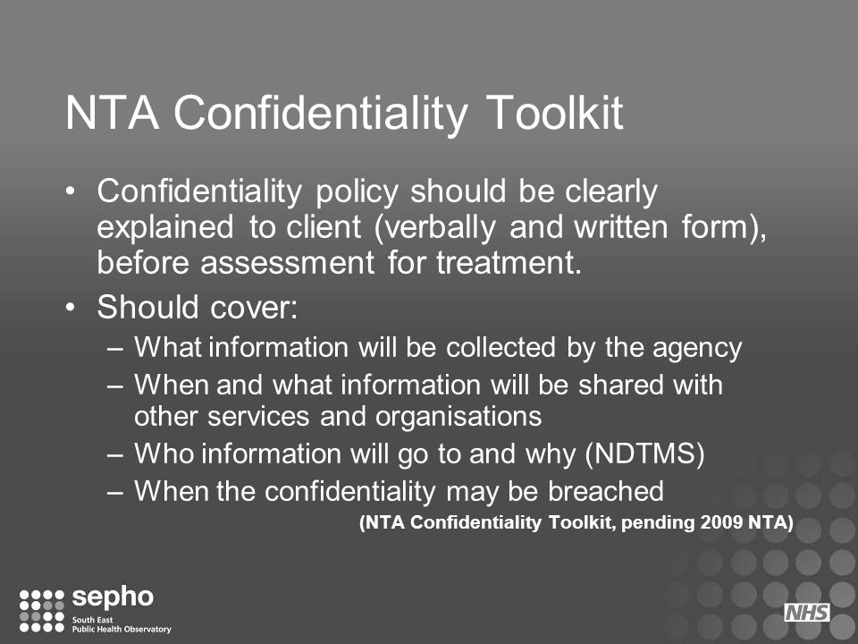 NTA Confidentiality Toolkit Confidentiality policy should be clearly explained to client (verbally and written form), before assessment for treatment.