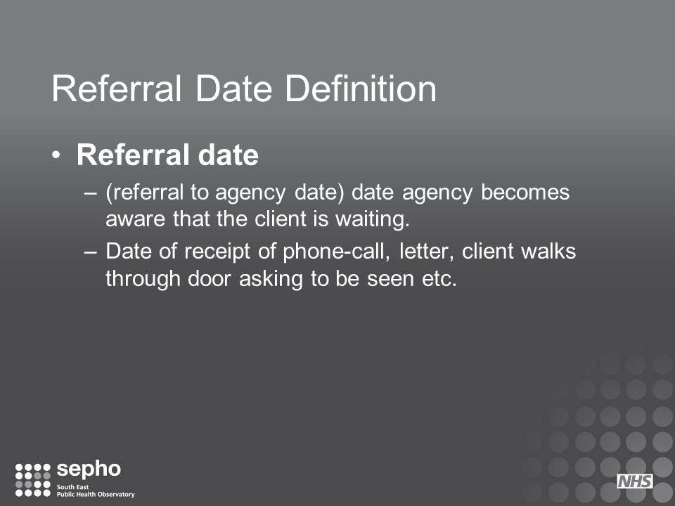 Referral Date Definition Referral date –(referral to agency date) date agency becomes aware that the client is waiting. –Date of receipt of phone-call