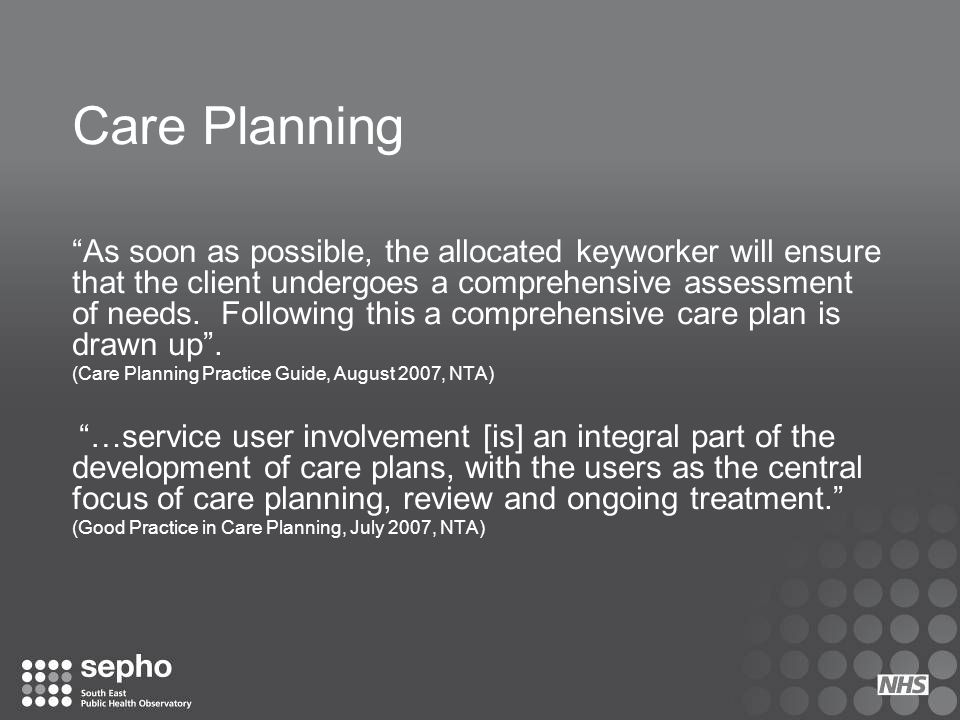 "Care Planning ""As soon as possible, the allocated keyworker will ensure that the client undergoes a comprehensive assessment of needs. Following this"
