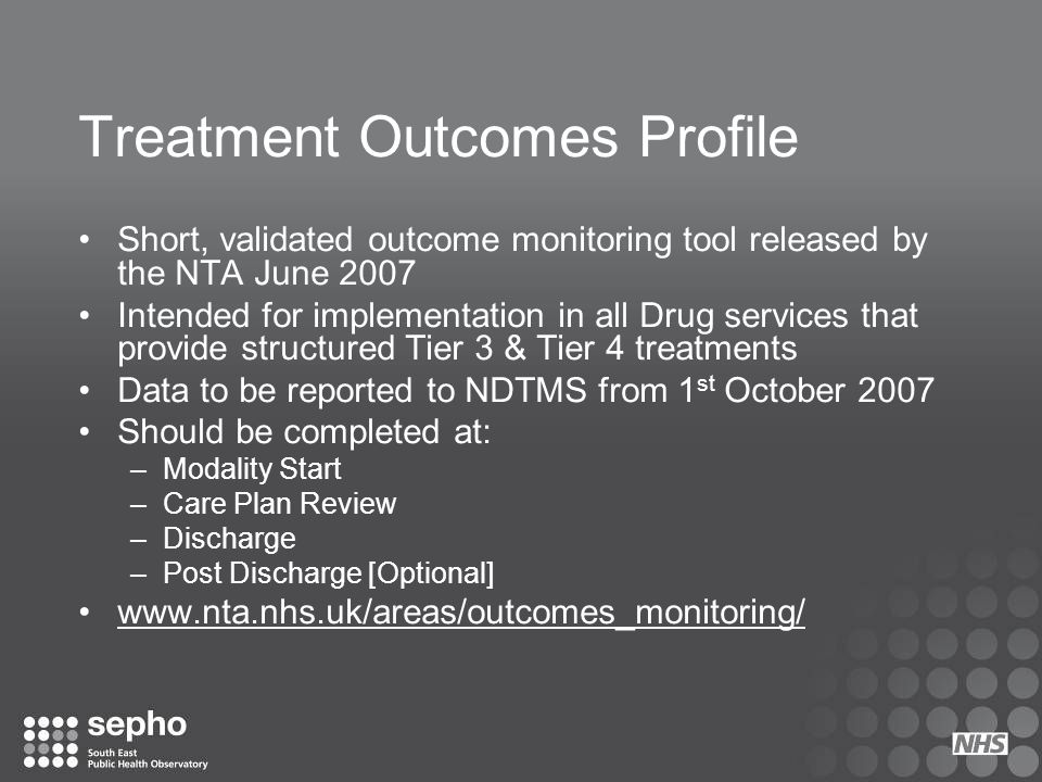 Treatment Outcomes Profile Short, validated outcome monitoring tool released by the NTA June 2007 Intended for implementation in all Drug services tha