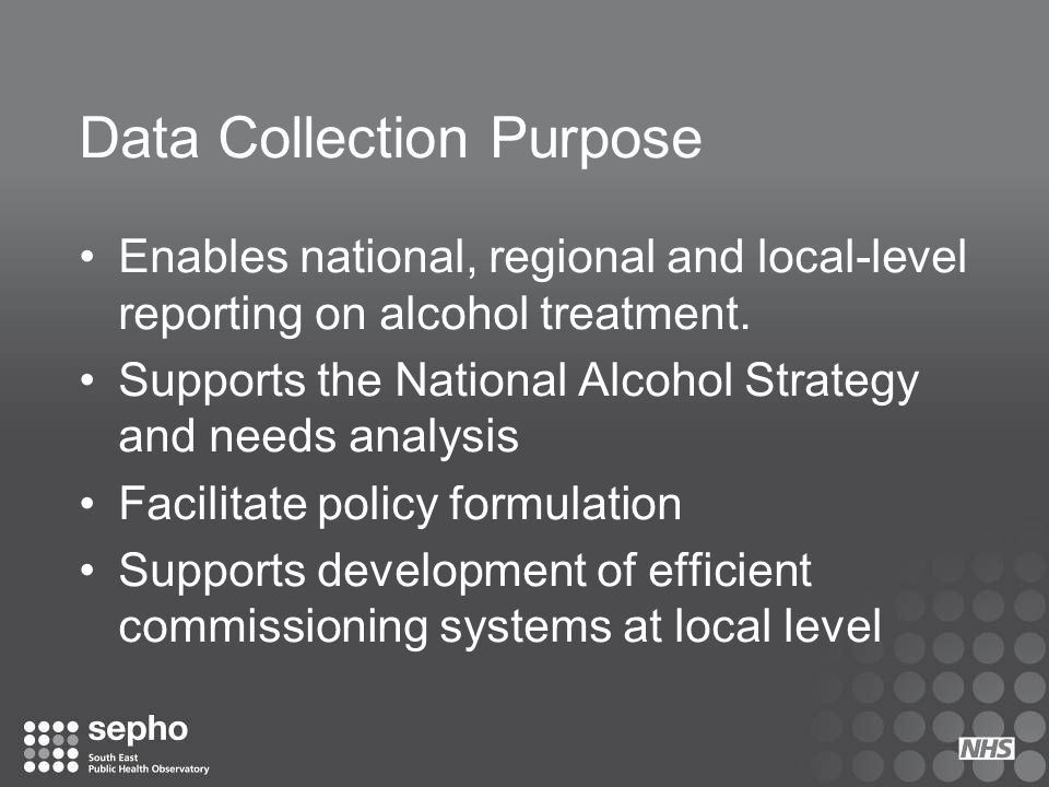 Data Collection Purpose Enables national, regional and local-level reporting on alcohol treatment. Supports the National Alcohol Strategy and needs an