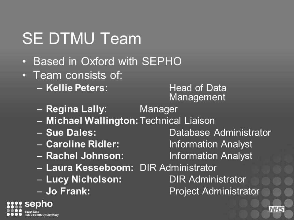 SE DTMU Team Based in Oxford with SEPHO Team consists of: –Kellie Peters: Head of Data Management –Regina Lally: Manager –Michael Wallington:Technical