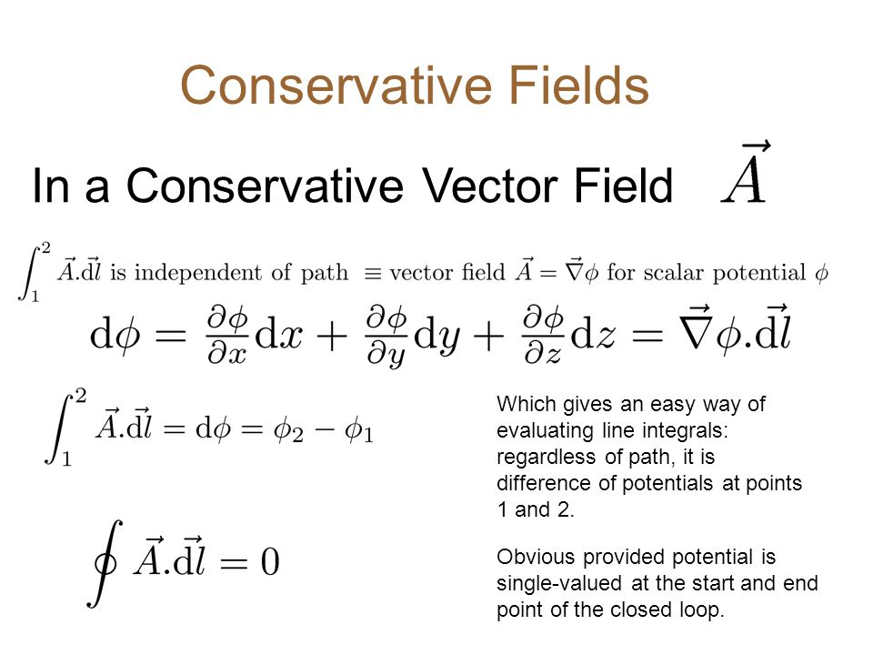 Conservative Fields In a Conservative Vector Field Which gives an easy way of evaluating line integrals: regardless of path, it is difference of potentials at points 1 and 2.