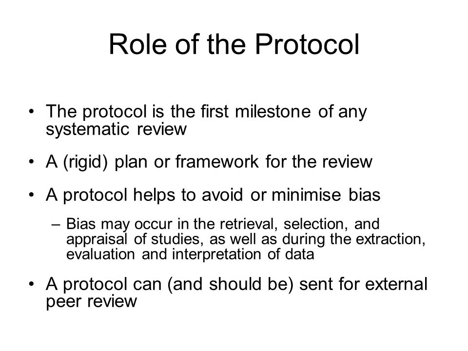 Protocol Structure and Content Overview –Background –Review questions/ objectives Methods –Search strategy –Selection criteria –Quality assessment –Data extraction –Data synthesis Conduct issues –Peer review process –Project timetable –Dissemination strategy –Individual responsibilities