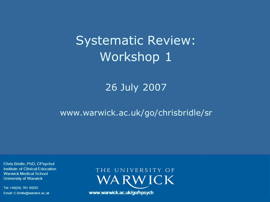 Systematic Review: Workshop 1 26 July 2007 www.warwick.ac.uk/go/chrisbridle/sr Chris Bridle, PhD, CPsychol Institute of Clinical Education Warwick Medical School University of Warwick Tel: +44(24) 761 50222 Email: C.Bridle@warwick.ac.uk www.warwick.ac.uk/go/hpsych