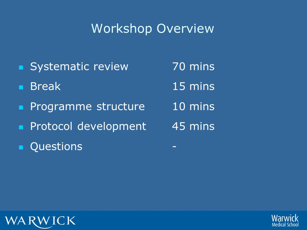 Workshop Overview Systematic review 70 mins Break15 mins Programme structure10 mins Protocol development45 mins Questions -
