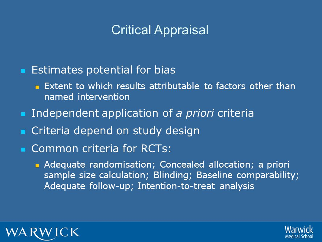 Critical Appraisal Estimates potential for bias Extent to which results attributable to factors other than named intervention Independent application of a priori criteria Criteria depend on study design Common criteria for RCTs: Adequate randomisation; Concealed allocation; a priori sample size calculation; Blinding; Baseline comparability; Adequate follow-up; Intention-to-treat analysis