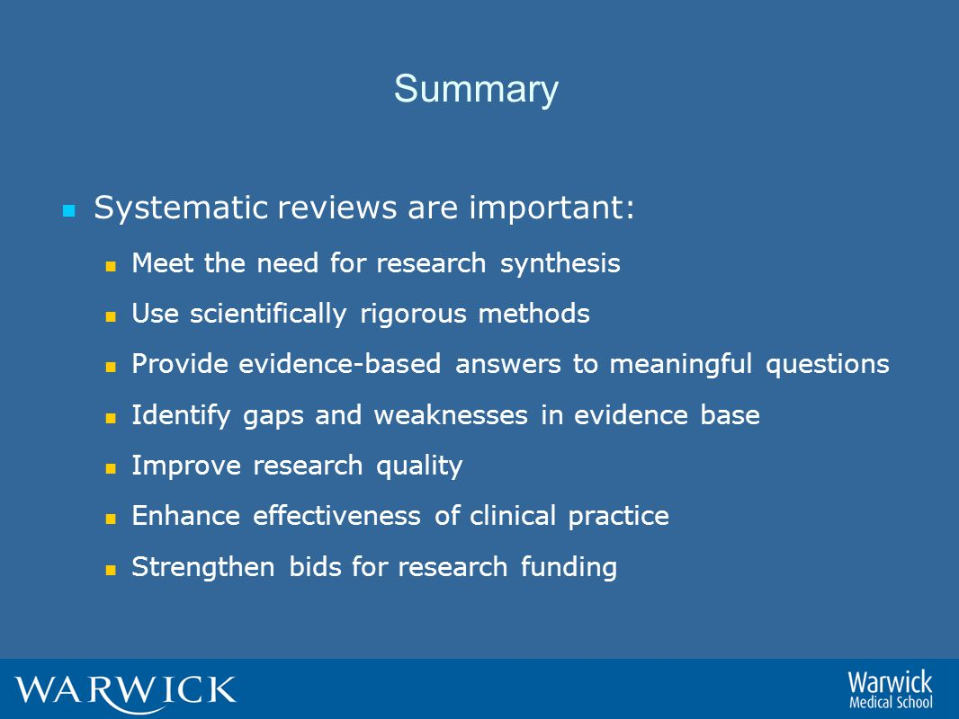Summary Systematic reviews are important: Meet the need for research synthesis Use scientifically rigorous methods Provide evidence-based answers to meaningful questions Identify gaps and weaknesses in evidence base Improve research quality Enhance effectiveness of clinical practice Strengthen bids for research funding