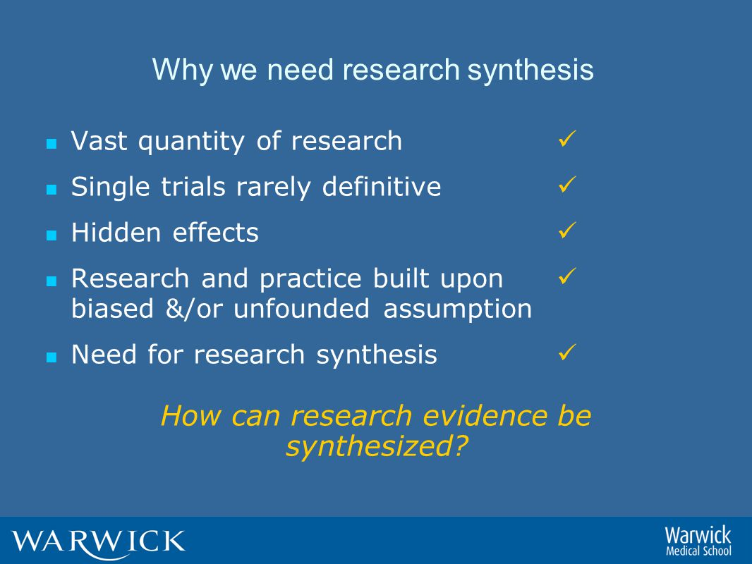 Why we need research synthesis Vast quantity of research Single trials rarely definitive Hidden effects Research and practice built upon biased &/or unfounded assumption Need for research synthesis How can research evidence be synthesized