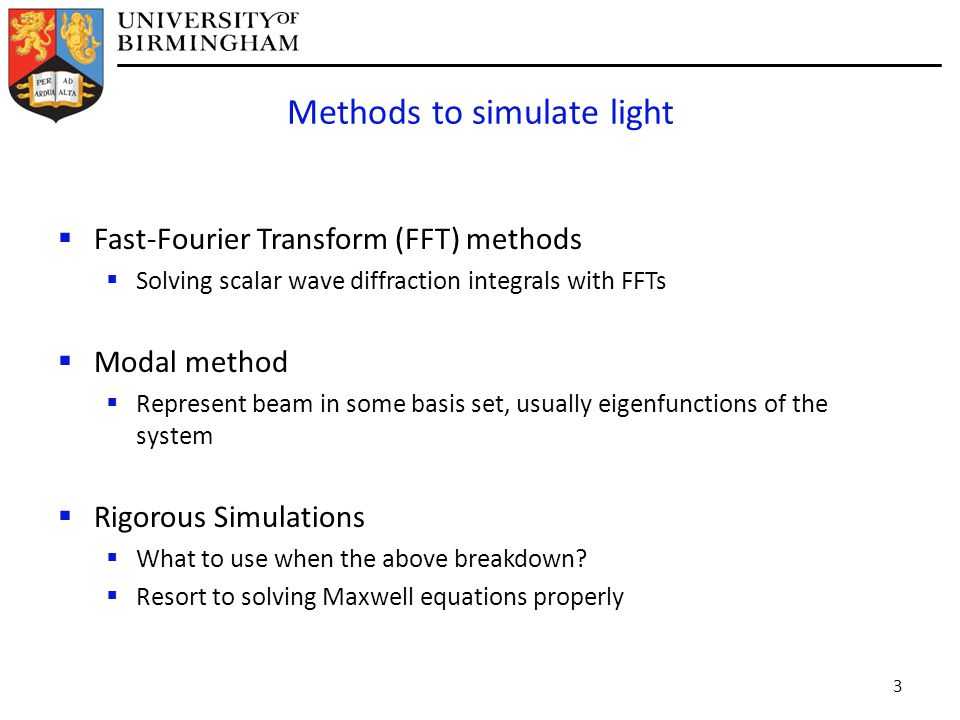 Methods to simulate light  Fast-Fourier Transform (FFT) methods  Solving scalar wave diffraction integrals with FFTs  Modal method  Represent beam in some basis set, usually eigenfunctions of the system  Rigorous Simulations  What to use when the above breakdown.