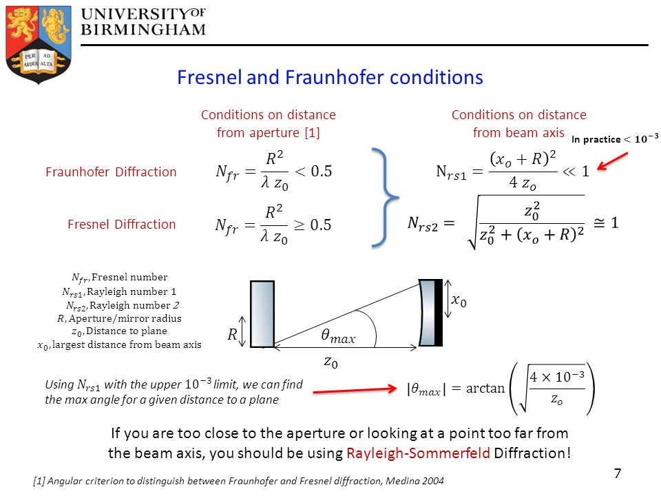 Fresnel and Fraunhofer conditions 7 Fresnel Diffraction Fraunhofer Diffraction Conditions on distance from aperture [1] Conditions on distance from beam axis If you are too close to the aperture or looking at a point too far from the beam axis, you should be using Rayleigh-Sommerfeld Diffraction.