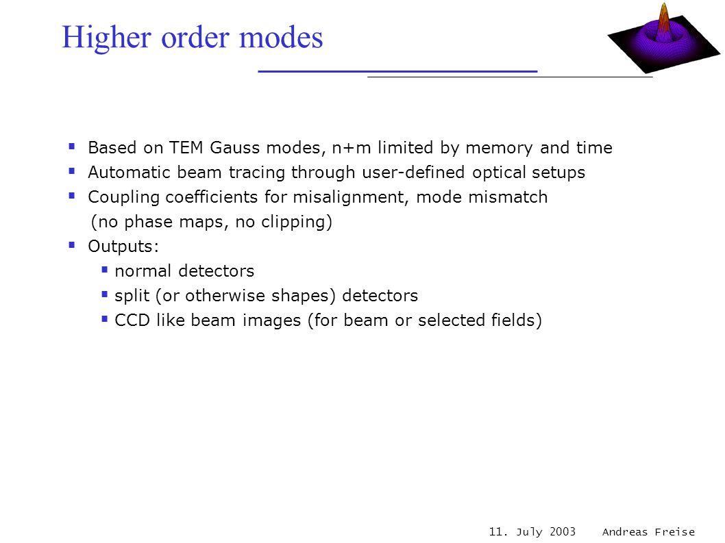 11. July 2003 Andreas Freise Higher order modes  Based on TEM Gauss modes, n+m limited by memory and time  Automatic beam tracing through user-defin