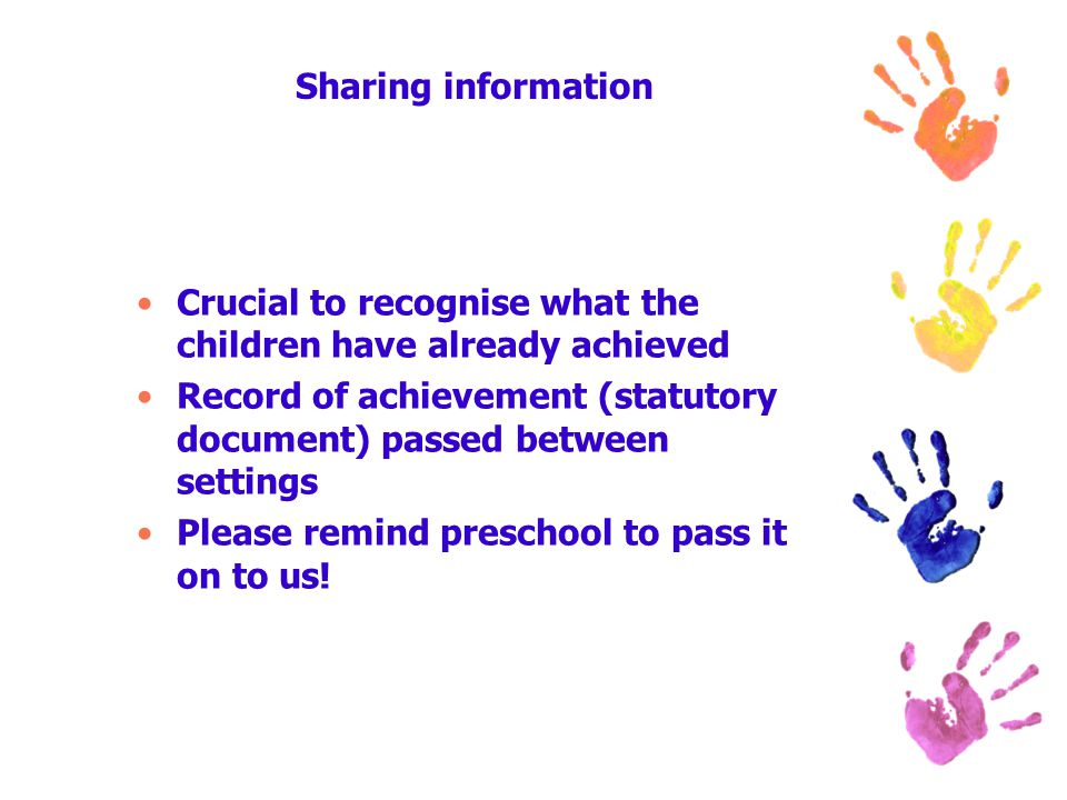 Sharing information Crucial to recognise what the children have already achieved Record of achievement (statutory document) passed between settings Please remind preschool to pass it on to us!