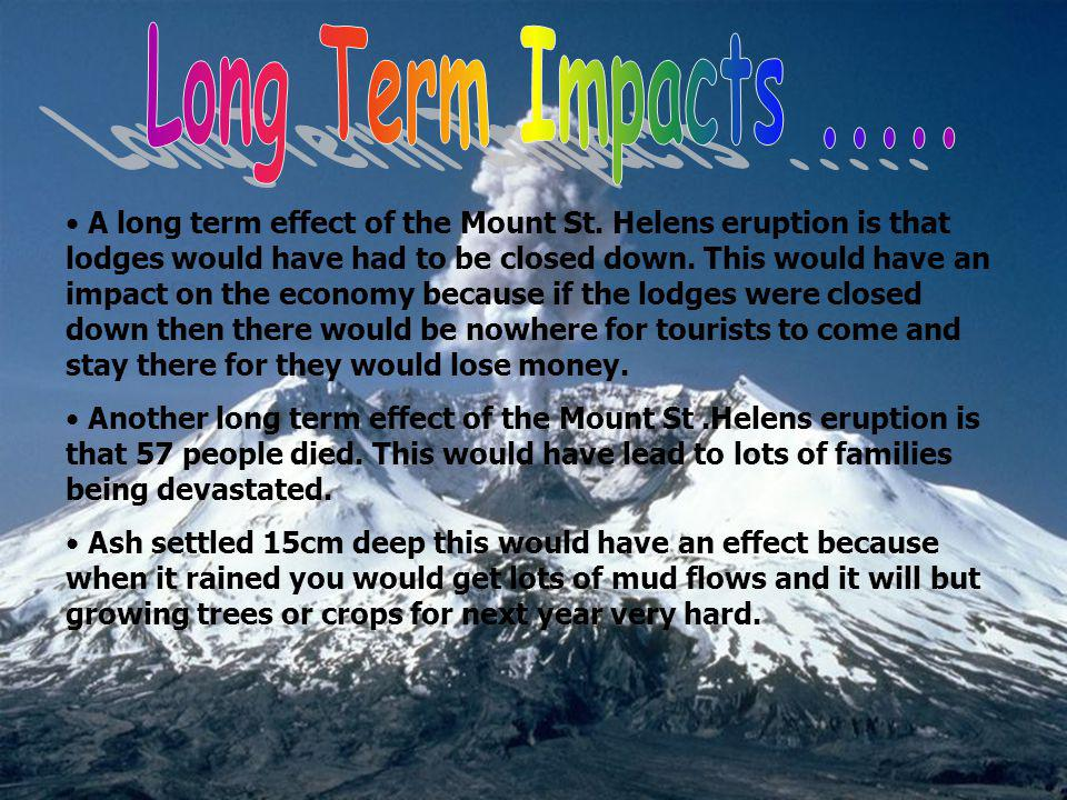 A long term effect of the Mount St. Helens eruption is that lodges would have had to be closed down. This would have an impact on the economy because