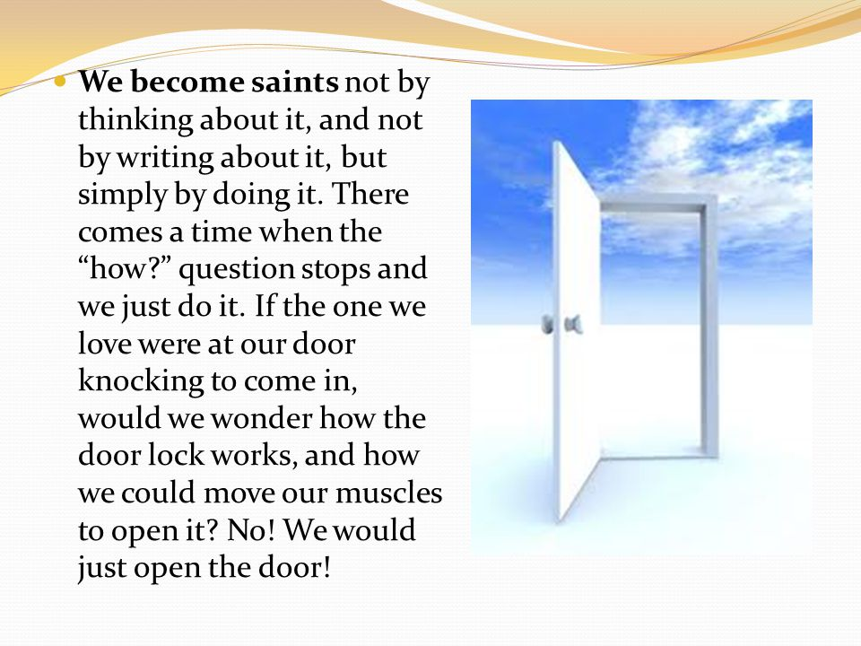 We become saints not by thinking about it, and not by writing about it, but simply by doing it.