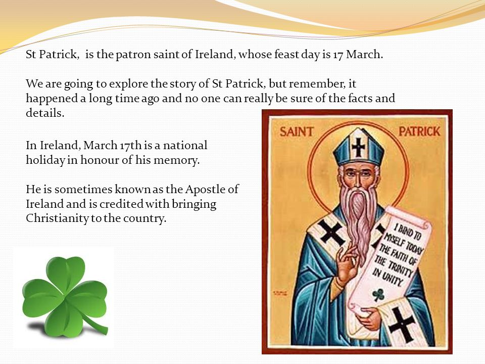 St Patrick, is the patron saint of Ireland, whose feast day is 17 March.