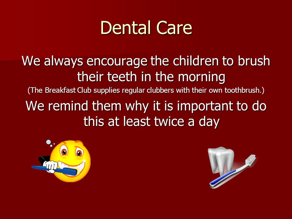 Dental Care We always encourage the children to brush their teeth in the morning (The Breakfast Club supplies regular clubbers with their own toothbrush.) We remind them why it is important to do this at least twice a day